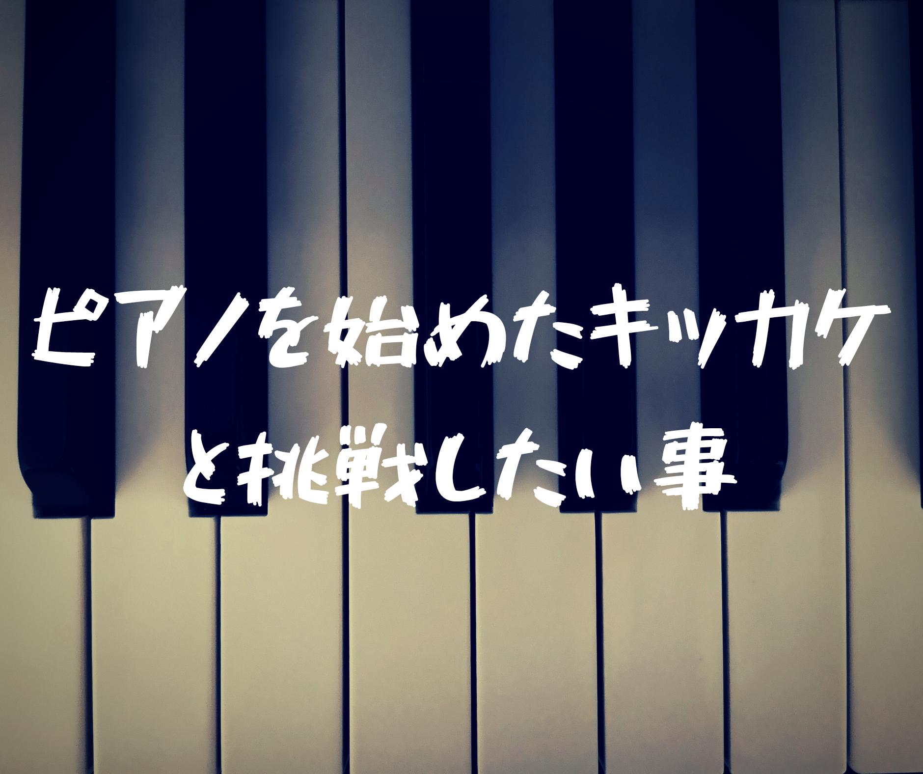 【大人からのピアノ】ピアノを始めたキッカケと挑戦してみたい事を語ってみる。